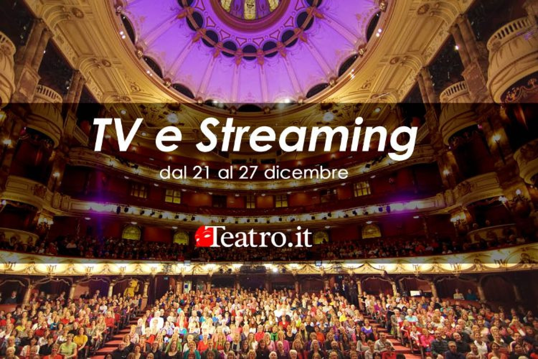 Teatro in Tv e streaming: gli spettacoli della settimana dal 21 al 27 dicembre