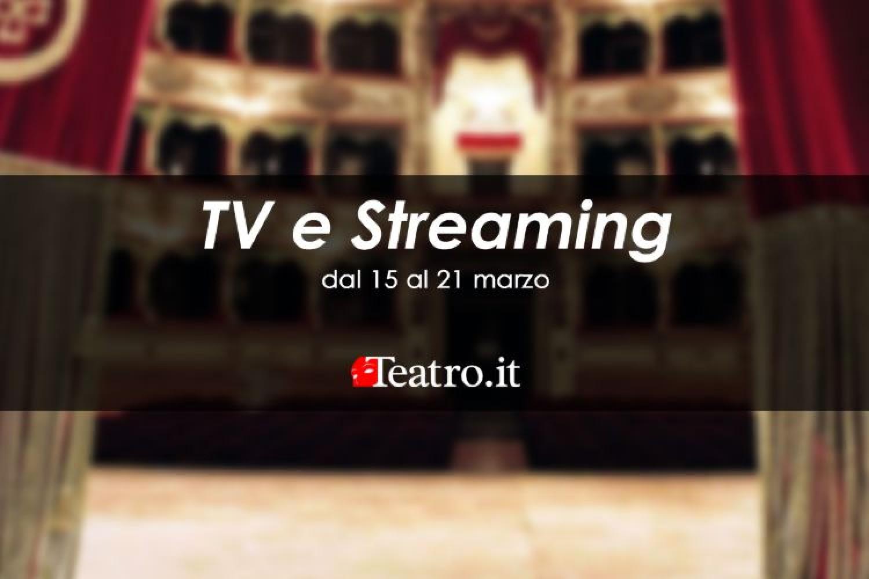 Teatro in Tv e streaming: gli spettacoli della settimana dal 15 al 21 marzo 2021